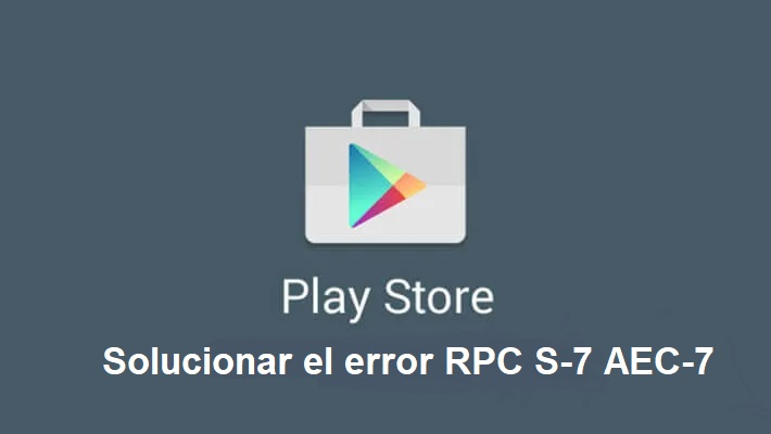 Cómo solucionar el error de Google Play RPC S-7 AEC-7